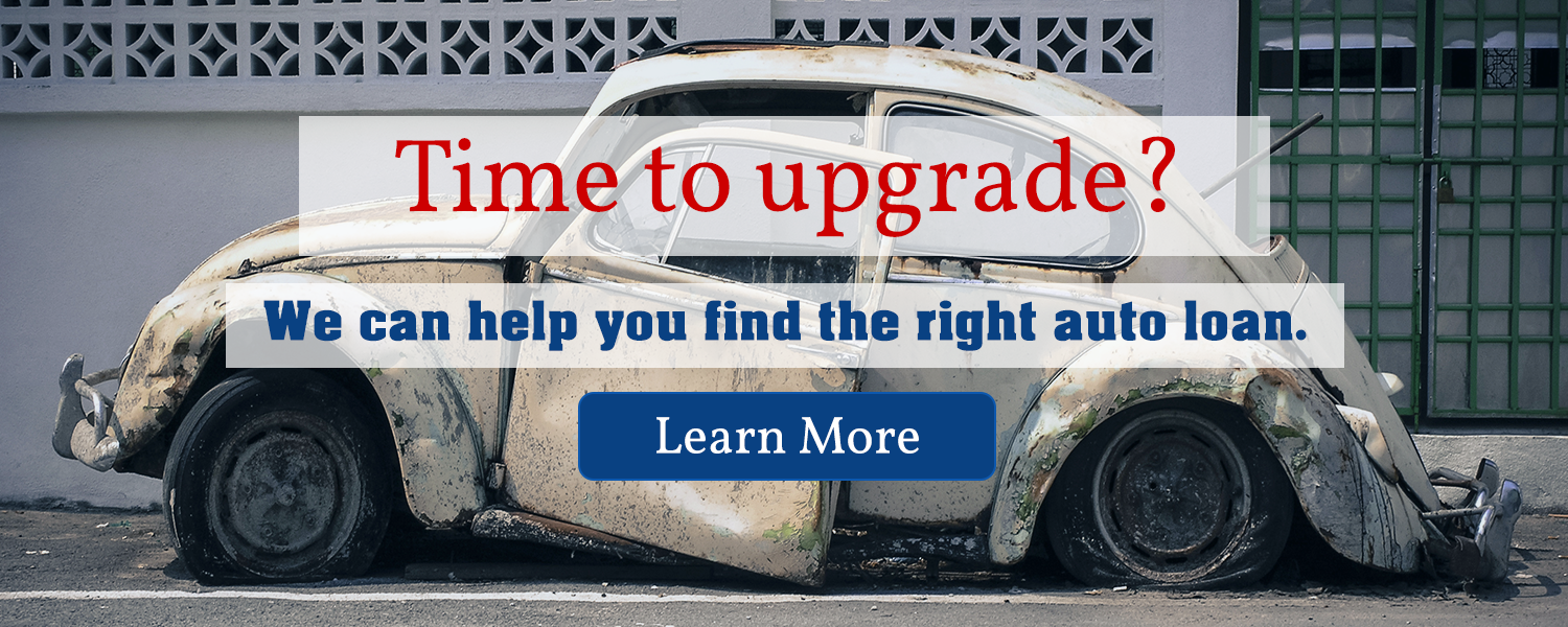 Time to upgrade your vehicle?  We can help you find the right auto loan.  Learn more.
