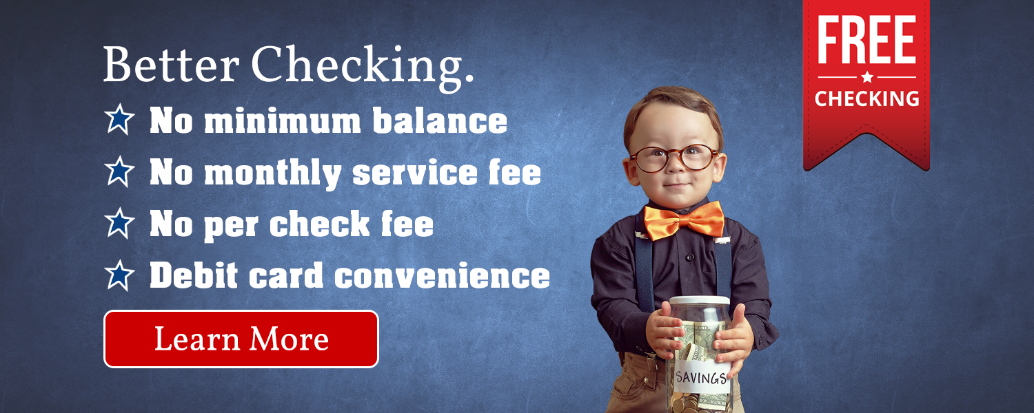 Free checking.  Better checking.  No minimum balance, no monthly service fee, no per check fee and debit card convenience. Learn more.
