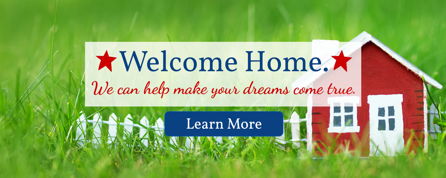 Welcome home.  We can help make your home ownership dreams come true.  Learn More.